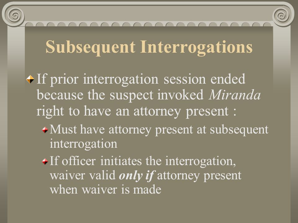 Subsequent Interrogations If prior interrogation session ended because suspect invoked Miranda right to remain silent Wait sufficient time to indicate rights will be scrupulously guarded New set of warnings and a waiver are required