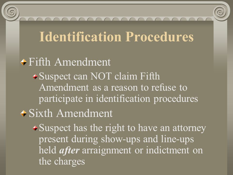 Identification Procedures Fourth Amendment Rights Need reasonable suspicion in order to detain a suspect in the field to be identified Need probable cause to transport suspect to station (or other location) for identification or questioning