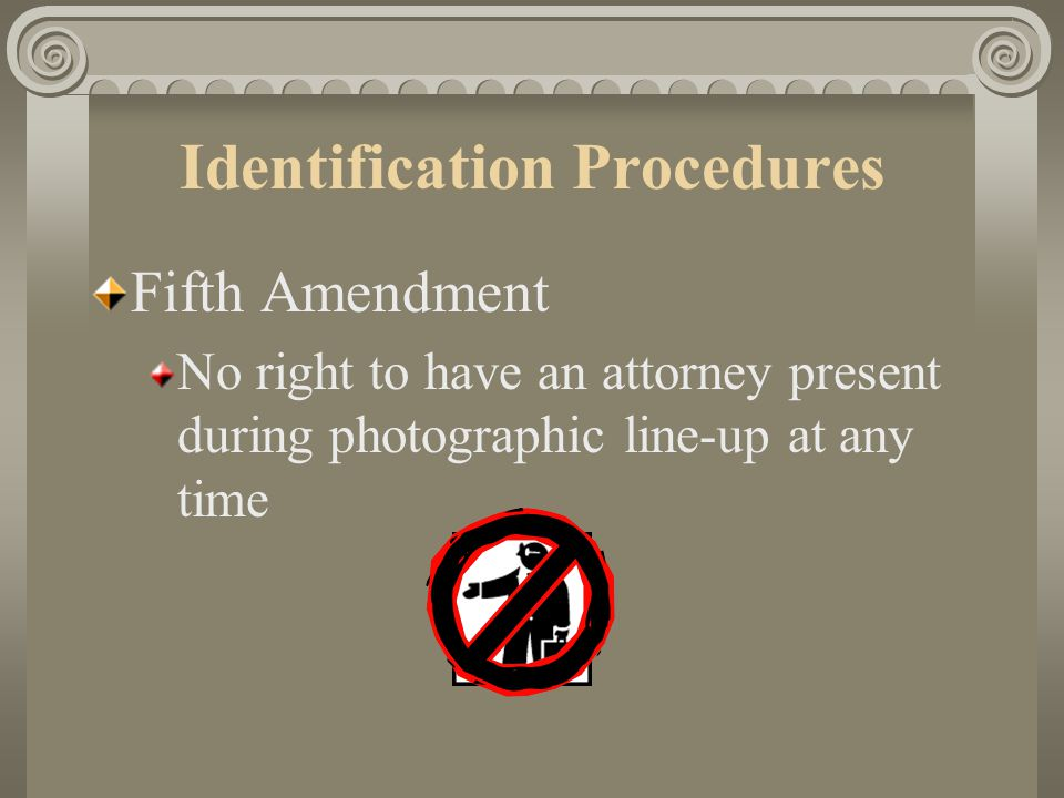 Identification Procedures Fifth Amendment Suspect can NOT claim Fifth Amendment as a reason to refuse to participate in identification procedures Sixth Amendment Suspect has the right to have an attorney present during show-ups and line-ups held after arraignment or indictment on the charges