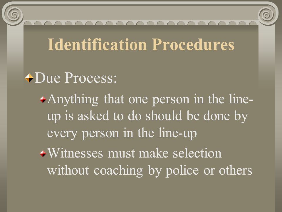 Identification Procedures Due Process: Line-ups and photographic line-ups must not be unduly suggestive Need sufficient selection — 5 to 7 people recommended People displayed need to look similar — should not have any features that make one person stand out