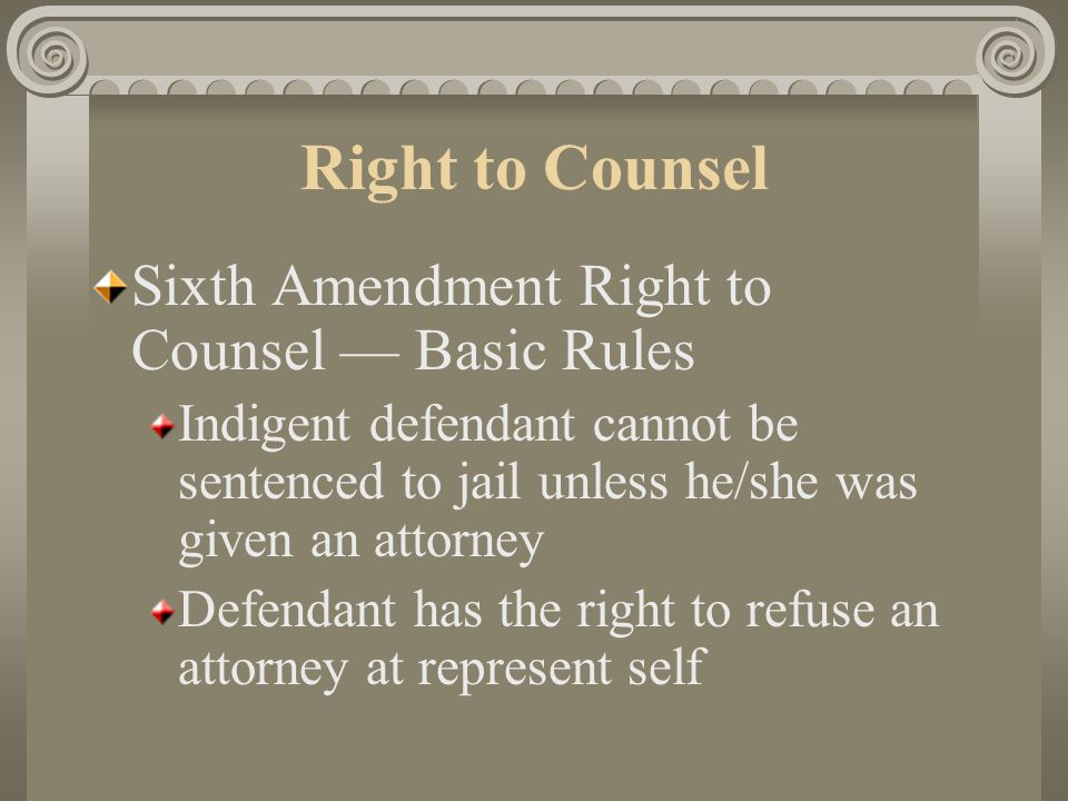 Right to Counsel Sixth Amendment Right to Counsel — Basic Rules Government required to provide attorneys for defendants who cannot afford to hire an attorney Applies from arraignment through sentencing and first direct appeal