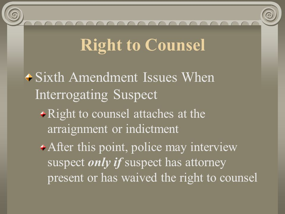 Right to Counsel Sixth Amendment Right to Counsel — Basic Rules Indigent defendant cannot be sentenced to jail unless he/she was given an attorney Defendant has the right to refuse an attorney at represent self