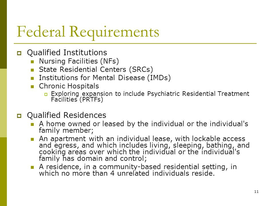 11 Federal Requirements  Qualified Institutions Nursing Facilities (NFs) State Residential Centers (SRCs) Institutions for Mental Disease (IMDs) Chronic Hospitals  Exploring expansion to include Psychiatric Residential Treatment Facilities (PRTFs)  Qualified Residences A home owned or leased by the individual or the individual s family member; An apartment with an individual lease, with lockable access and egress, and which includes living, sleeping, bathing, and cooking areas over which the individual or the individual s family has domain and control; A residence, in a community-based residential setting, in which no more than 4 unrelated individuals reside.