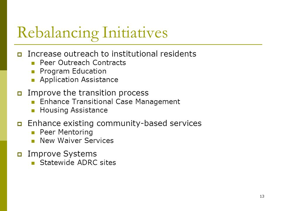 13 Rebalancing Initiatives  Increase outreach to institutional residents Peer Outreach Contracts Program Education Application Assistance  Improve the transition process Enhance Transitional Case Management Housing Assistance  Enhance existing community-based services Peer Mentoring New Waiver Services  Improve Systems Statewide ADRC sites