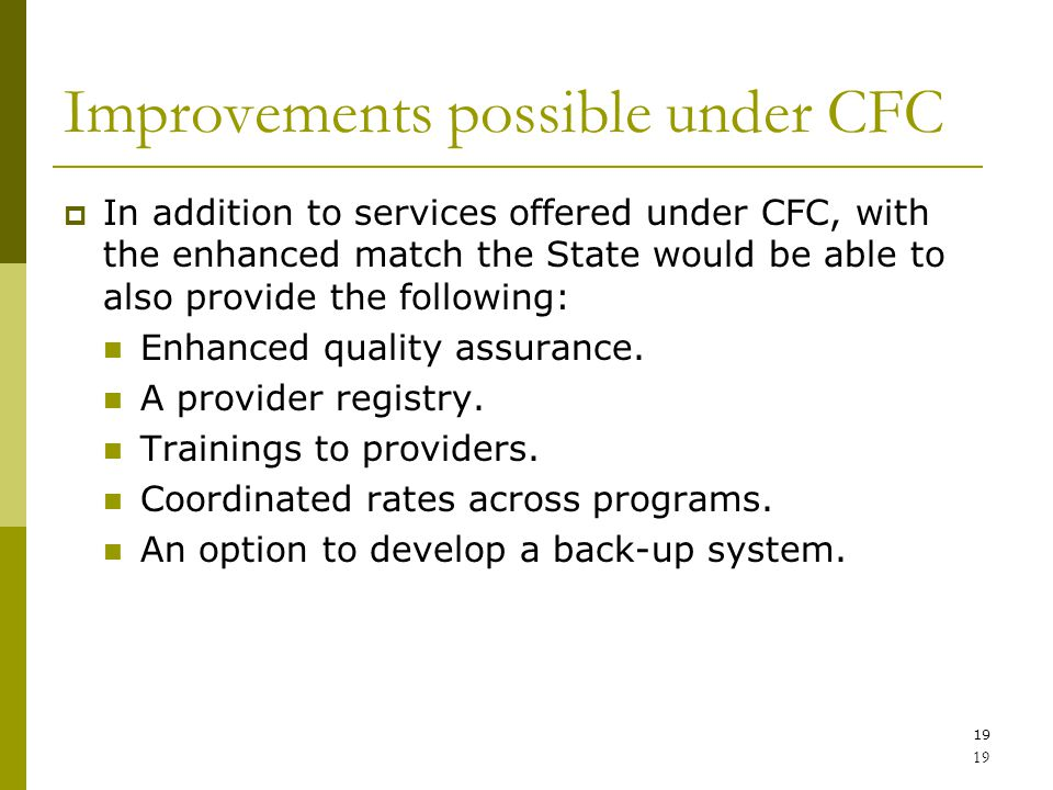 19 Improvements possible under CFC  In addition to services offered under CFC, with the enhanced match the State would be able to also provide the following: Enhanced quality assurance.