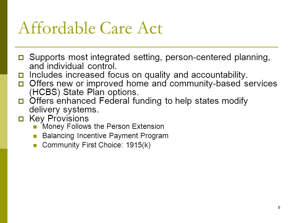 8 Affordable Care Act  Supports most integrated setting, person-centered planning, and individual control.