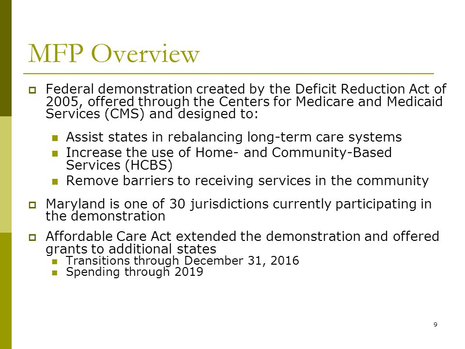 9 MFP Overview  Federal demonstration created by the Deficit Reduction Act of 2005, offered through the Centers for Medicare and Medicaid Services (CMS) and designed to: Assist states in rebalancing long-term care systems Increase the use of Home- and Community-Based Services (HCBS) Remove barriers to receiving services in the community  Maryland is one of 30 jurisdictions currently participating in the demonstration  Affordable Care Act extended the demonstration and offered grants to additional states Transitions through December 31, 2016 Spending through 2019