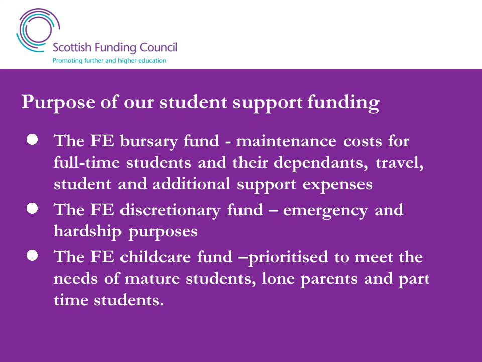 Purpose of our student support funding The FE bursary fund - maintenance costs for full-time students and their dependants, travel, student and additi