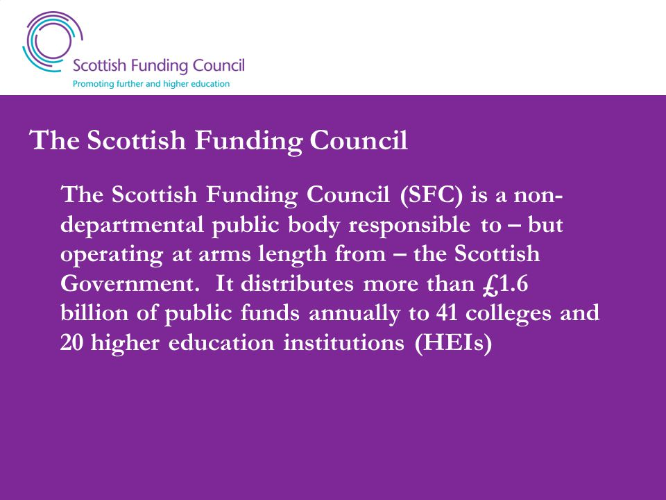 The Scottish Funding Council The Scottish Funding Council (SFC) is a non- departmental public body responsible to – but operating at arms length from – the Scottish Government.