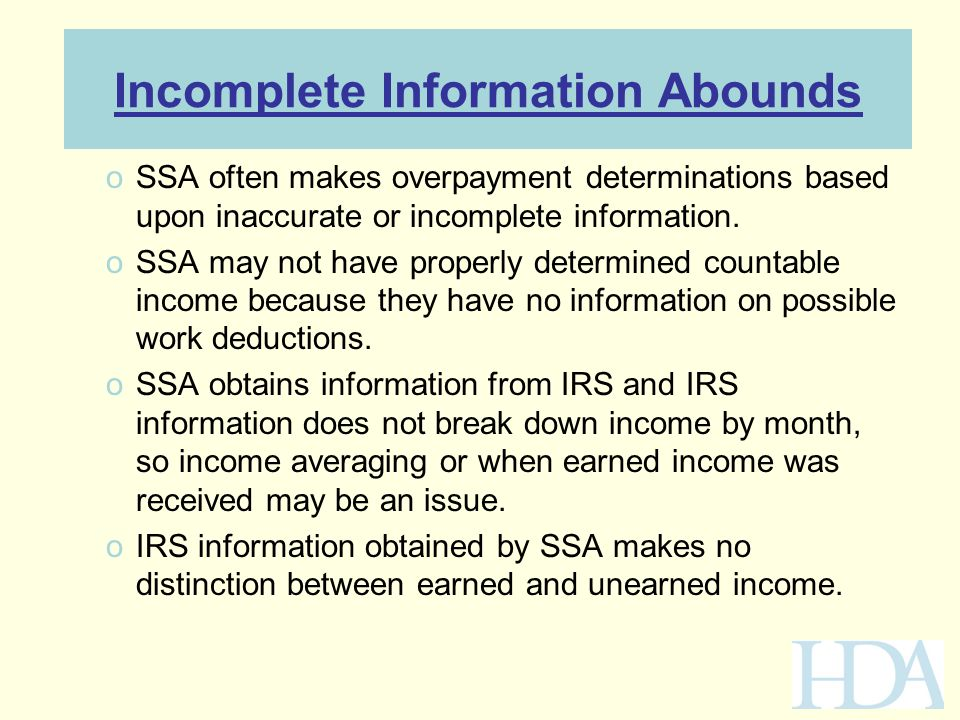 Incomplete Information Abounds oSSA often makes overpayment determinations based upon inaccurate or incomplete information. oSSA may not have properly