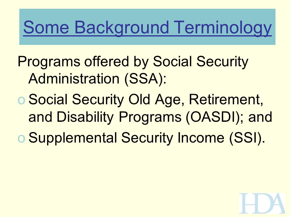 Some Background Terminology Programs offered by Social Security Administration (SSA): oSocial Security Old Age, Retirement, and Disability Programs (O
