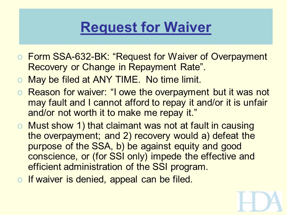 "Request for Waiver oForm SSA-632-BK: ""Request for Waiver of Overpayment Recovery or Change in Repayment Rate"". oMay be filed at ANY TIME. No time limi"