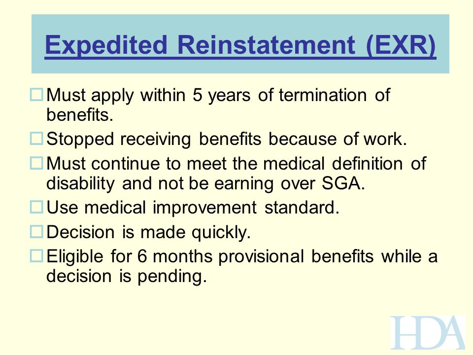 Expedited Reinstatement (EXR)  Must apply within 5 years of termination of benefits.  Stopped receiving benefits because of work.  Must continue to