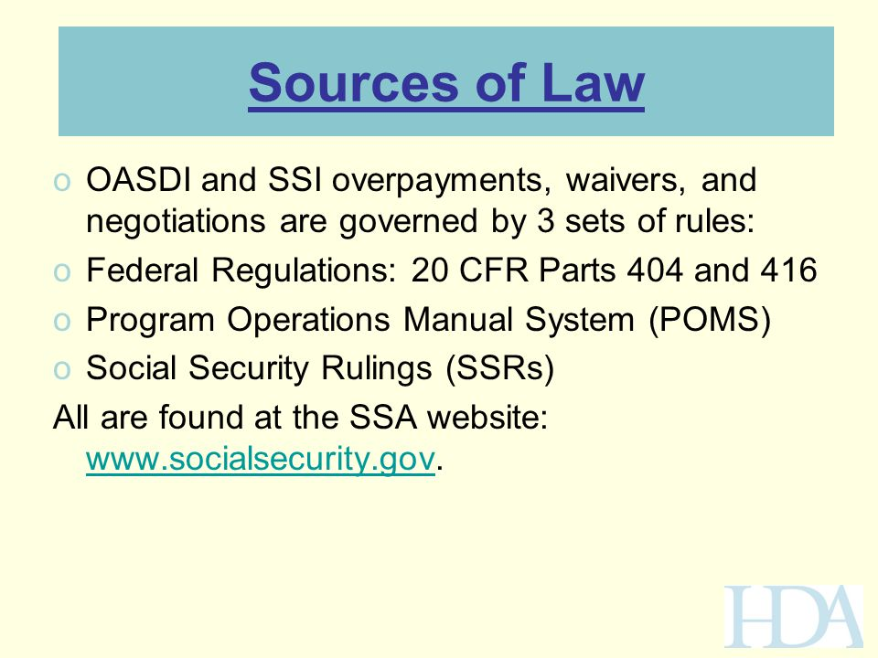 Sources of Law oOASDI and SSI overpayments, waivers, and negotiations are governed by 3 sets of rules: oFederal Regulations: 20 CFR Parts 404 and 416