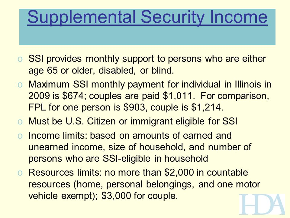 Supplemental Security Income oSSI provides monthly support to persons who are either age 65 or older, disabled, or blind. oMaximum SSI monthly payment
