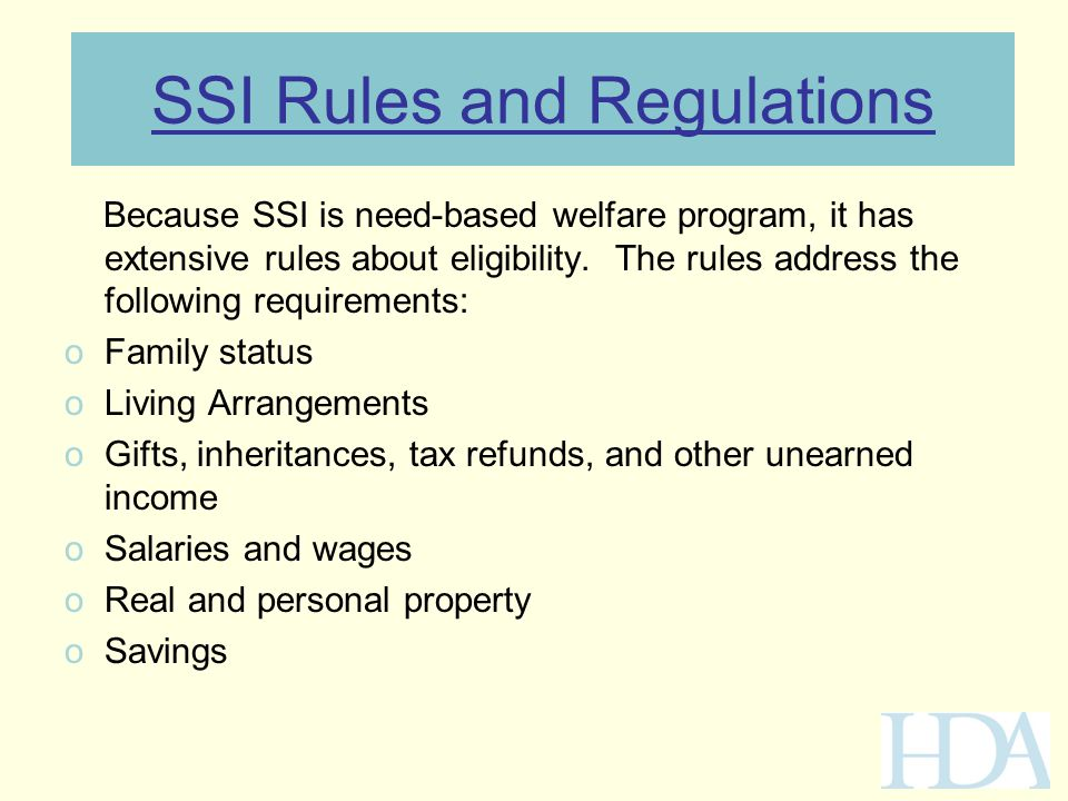 SSI Rules and Regulations Because SSI is need-based welfare program, it has extensive rules about eligibility. The rules address the following require