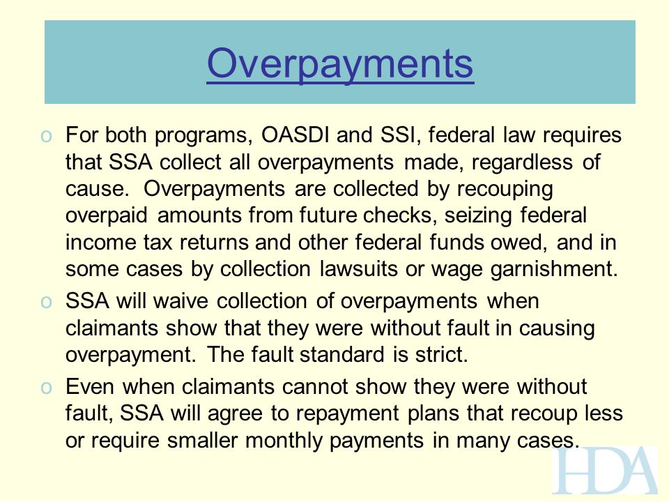 Overpayments oFor both programs, OASDI and SSI, federal law requires that SSA collect all overpayments made, regardless of cause. Overpayments are col