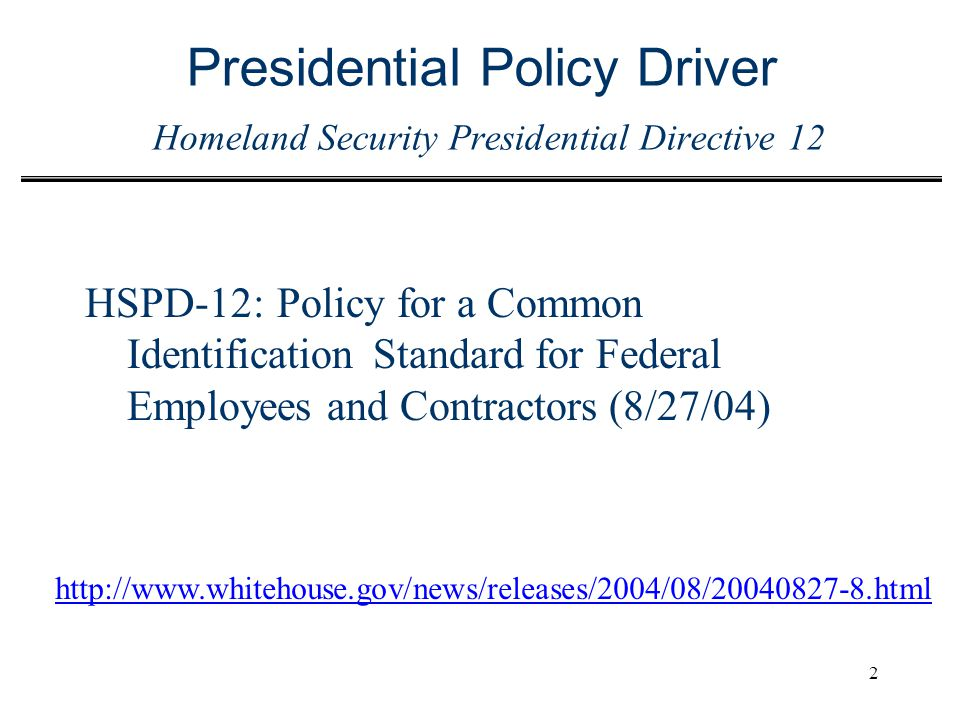 2 Presidential Policy Driver Homeland Security Presidential Directive 12 HSPD-12:Policy for a Common Identification Standard for Federal Employees and