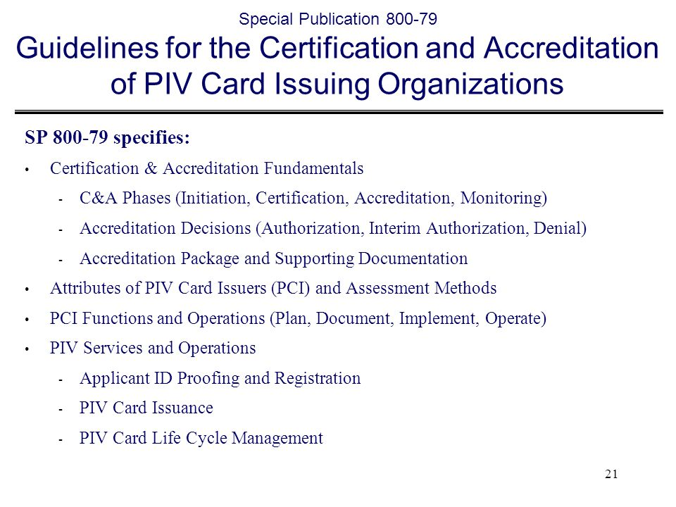 21 Special Publication 800-79 Guidelines for the Certification and Accreditation of PIV Card Issuing Organizations SP 800-79 specifies: Certification