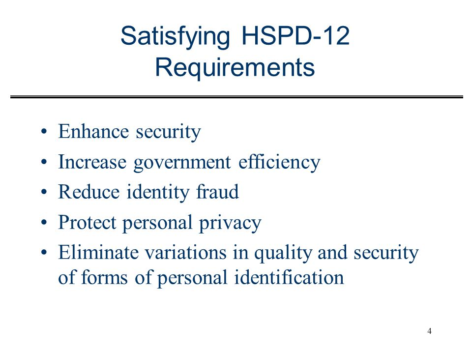 4 Satisfying HSPD-12 Requirements Enhance security Increase government efficiency Reduce identity fraud Protect personal privacy Eliminate variations