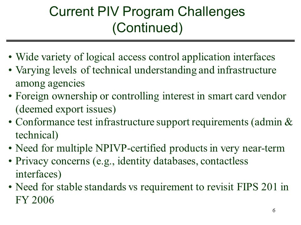 6 Current PIV Program Challenges (Continued) Wide variety of logical access control application interfaces Varying levels of technical understanding a