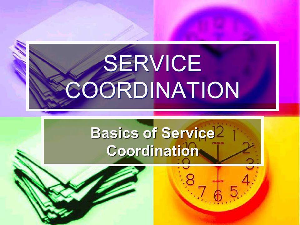 SERVICE COORDINATION Basics of Service Coordination