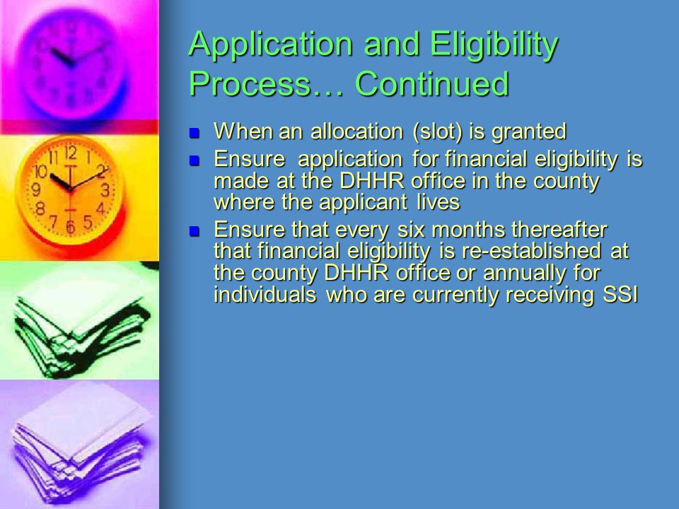 Application and Eligibility Process… Continued When an allocation (slot) is granted Ensure application for financial eligibility is made at the DHHR o