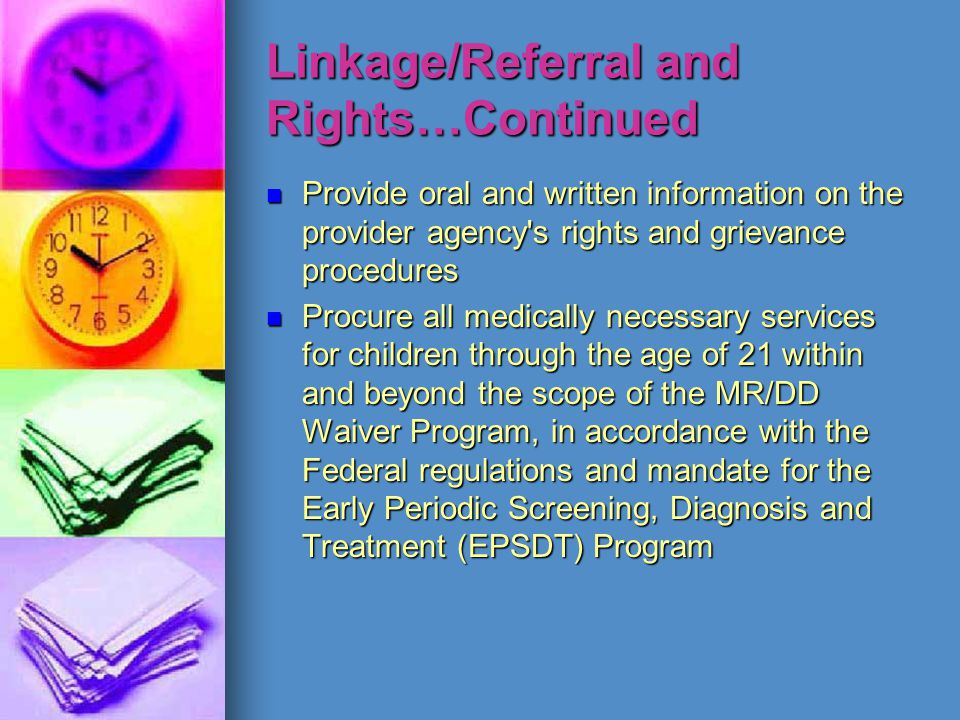 Linkage/Referral and Rights…Continued Provide oral and written information on the provider agency's rights and grievance procedures Procure all medica