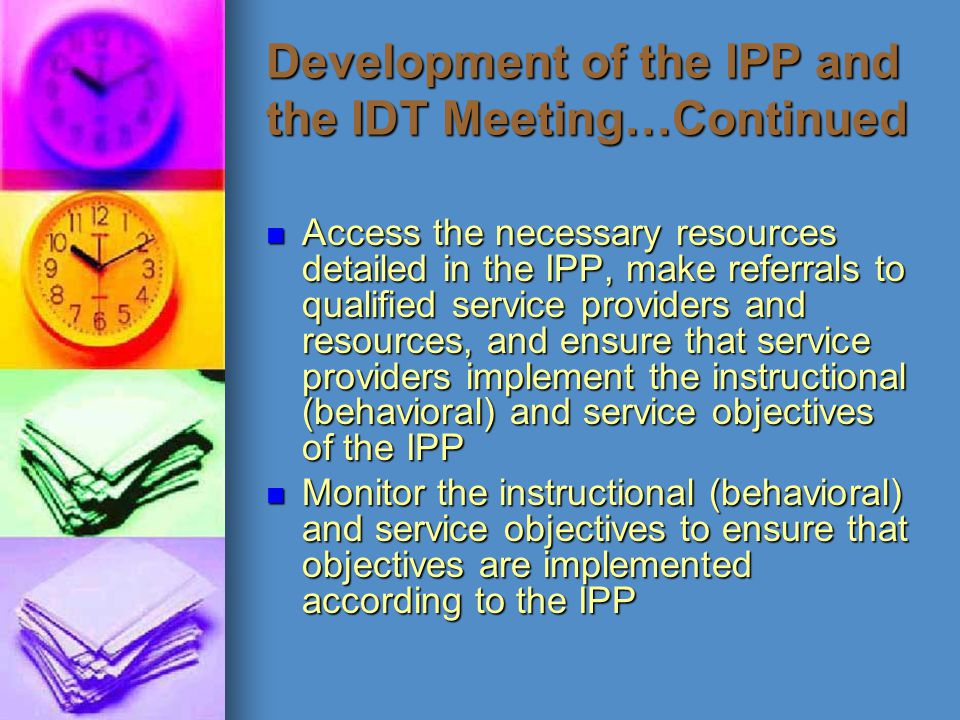 Development of the IPP and the IDT Meeting…Continued Access the necessary resources detailed in the IPP, make referrals to qualified service providers