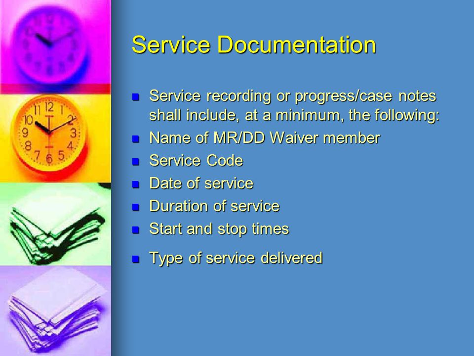 Service Documentation Service recording or progress/case notes shall include, at a minimum, the following: Name of MR/DD Waiver member Service Code Da