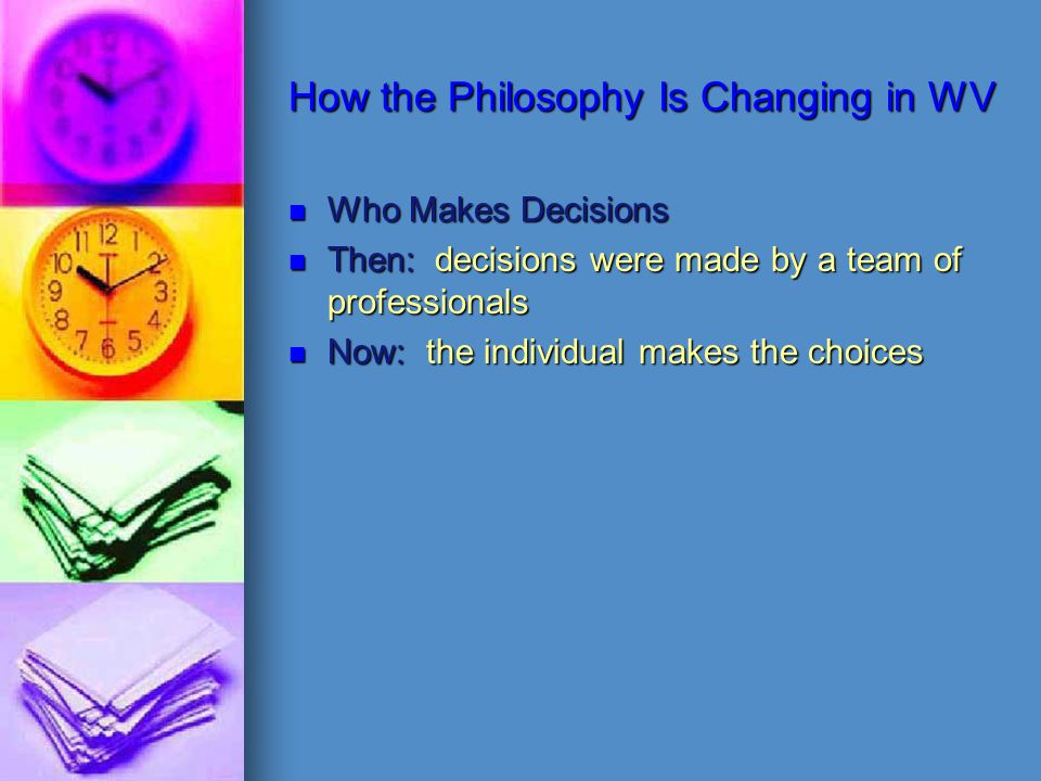 How the Philosophy Is Changing in WV Who Makes Decisions Then: decisions were made by a team of professionals Now: the individual makes the choices