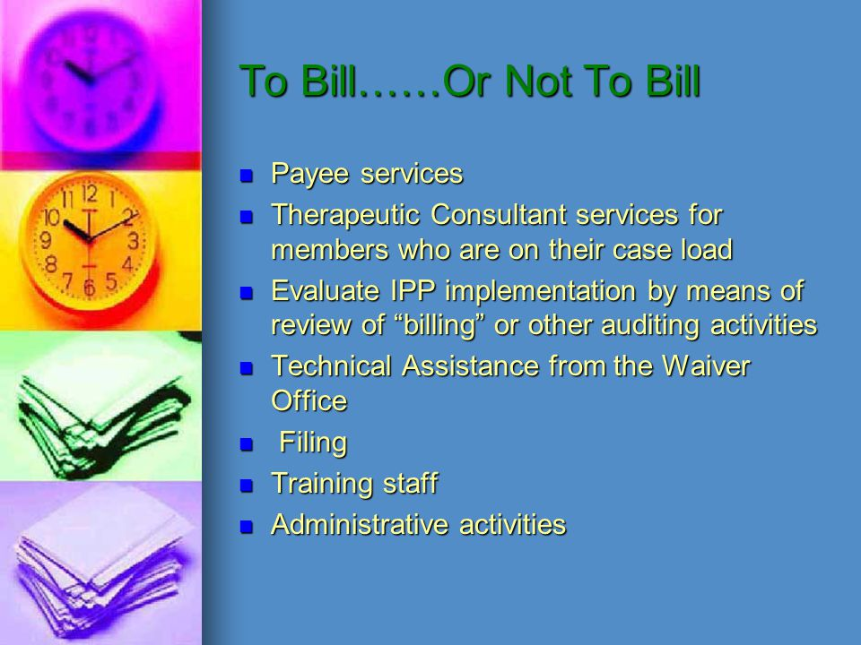To Bill……Or Not To Bill Payee services Therapeutic Consultant services for members who are on their case load Evaluate IPP implementation by means of