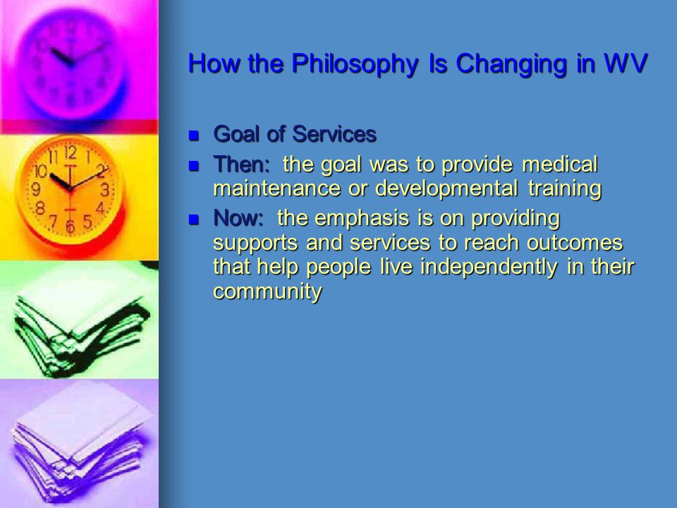 How the Philosophy Is Changing in WV Goal of Services Then: the goal was to provide medical maintenance or developmental training Now: the emphasis is