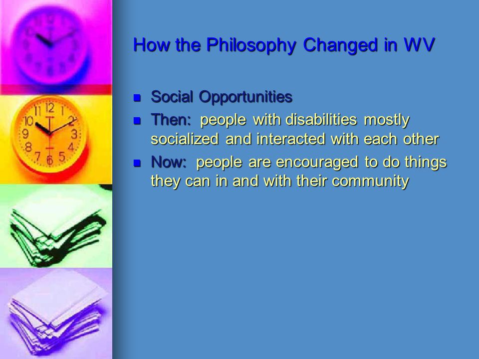 How the Philosophy Changed in WV Social Opportunities Then: people with disabilities mostly socialized and interacted with each other Now: people are