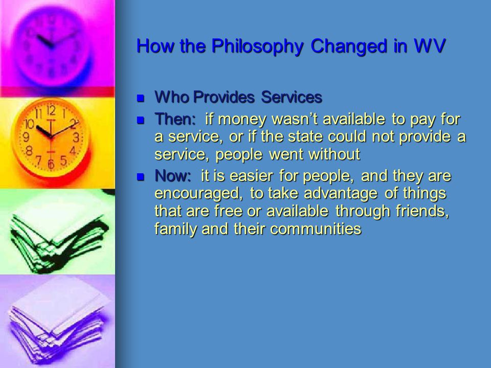 How the Philosophy Changed in WV Who Provides Services Then: if money wasn't available to pay for a service, or if the state could not provide a service, people went without Now: it is easier for people, and they are encouraged, to take advantage of things that are free or available through friends, family and their communities