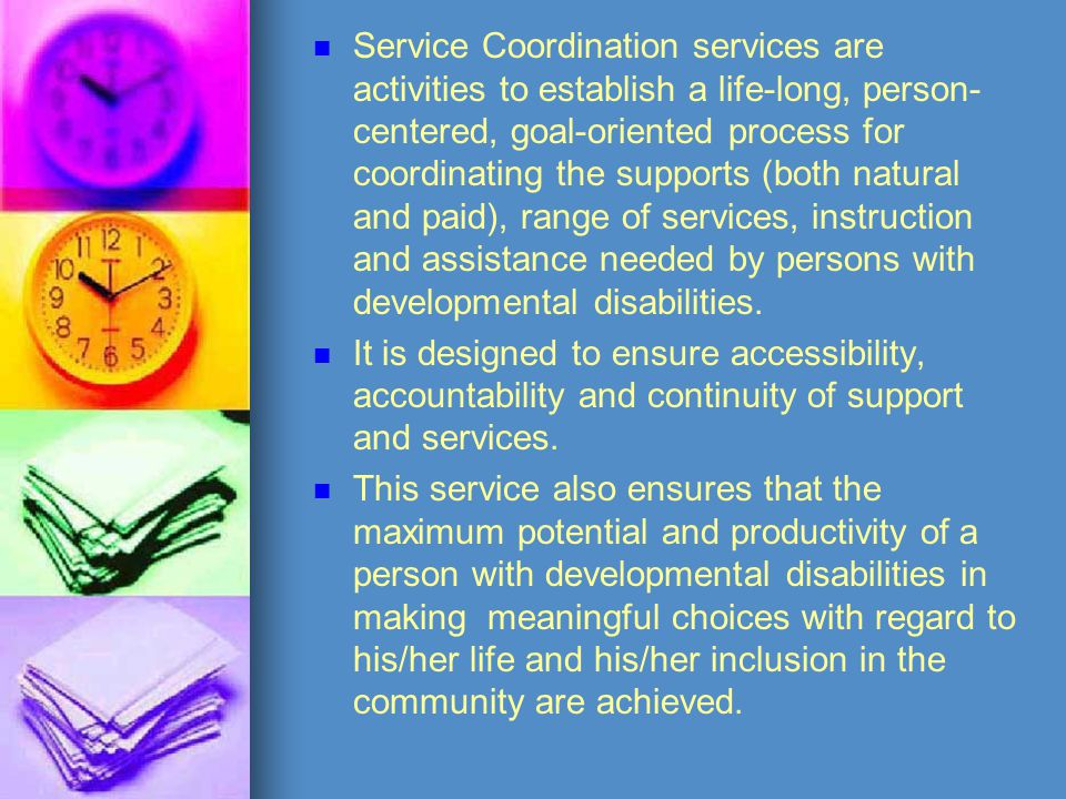Service Coordination services are activities to establish a life-long, person- centered, goal-oriented process for coordinating the supports (both nat