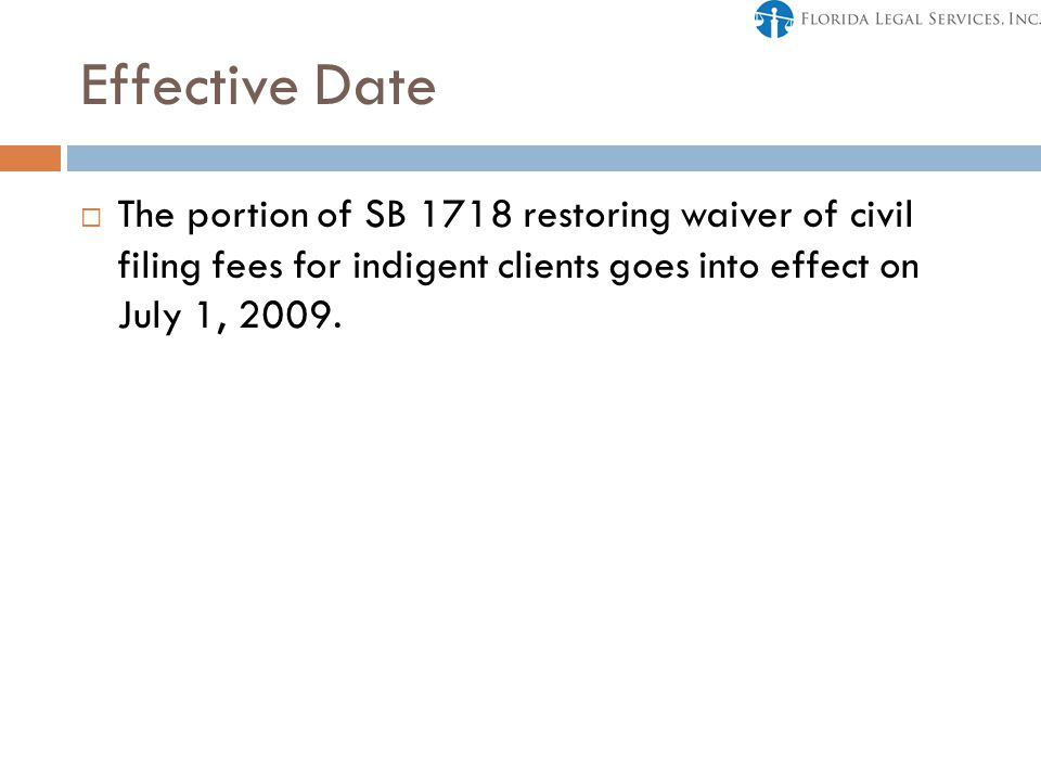 Effective Date  The portion of SB 1718 restoring waiver of civil filing fees for indigent clients goes into effect on July 1, 2009.
