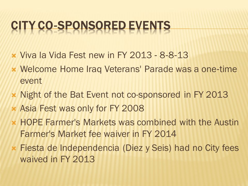  Viva la Vida Fest new in FY 2013 ‐ 8 ‐ 8 ‐ 13  Welcome Home Iraq Veterans' Parade was a one ‐ time event  Night of the Bat Event not co-sponsored