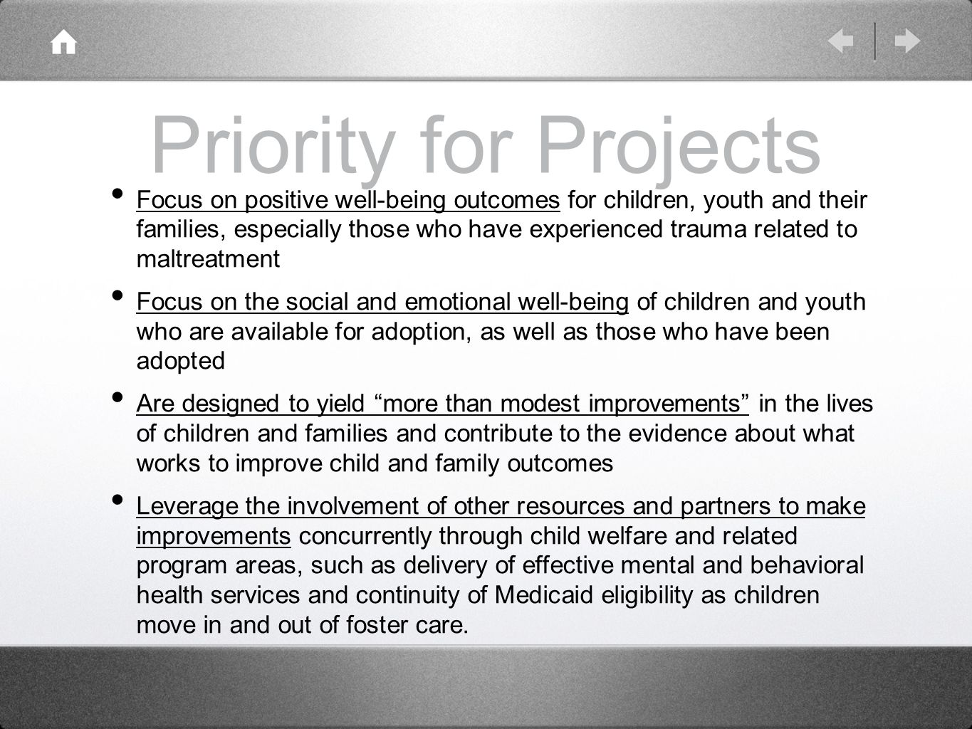 Priority for Projects Focus on positive well-being outcomes for children, youth and their families, especially those who have experienced trauma related to maltreatment Focus on the social and emotional well-being of children and youth who are available for adoption, as well as those who have been adopted Are designed to yield more than modest improvements in the lives of children and families and contribute to the evidence about what works to improve child and family outcomes Leverage the involvement of other resources and partners to make improvements concurrently through child welfare and related program areas, such as delivery of effective mental and behavioral health services and continuity of Medicaid eligibility as children move in and out of foster care.