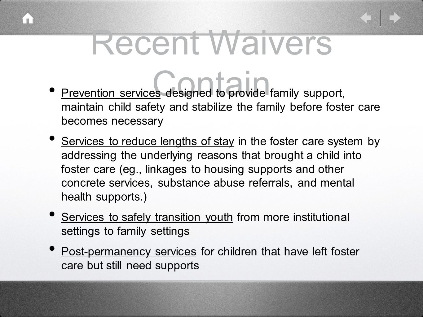Recent Waivers Contain Prevention services designed to provide family support, maintain child safety and stabilize the family before foster care becomes necessary Services to reduce lengths of stay in the foster care system by addressing the underlying reasons that brought a child into foster care (eg., linkages to housing supports and other concrete services, substance abuse referrals, and mental health supports.) Services to safely transition youth from more institutional settings to family settings Post-permanency services for children that have left foster care but still need supports