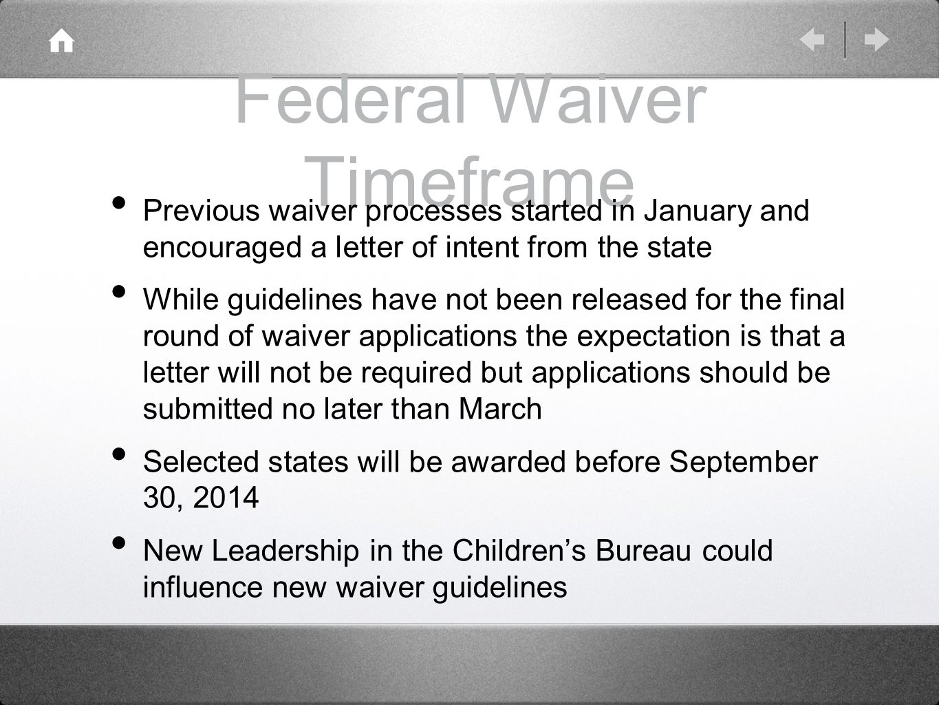 Federal Waiver Timeframe Previous waiver processes started in January and encouraged a letter of intent from the state While guidelines have not been released for the final round of waiver applications the expectation is that a letter will not be required but applications should be submitted no later than March Selected states will be awarded before September 30, 2014 New Leadership in the Children's Bureau could influence new waiver guidelines