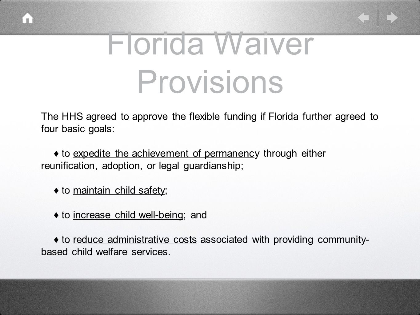 Florida Waiver Provisions The HHS agreed to approve the flexible funding if Florida further agreed to four basic goals: ♦ to expedite the achievement of permanency through either reunification, adoption, or legal guardianship; ♦ to maintain child safety; ♦ to increase child well-being; and ♦ to reduce administrative costs associated with providing community- based child welfare services.