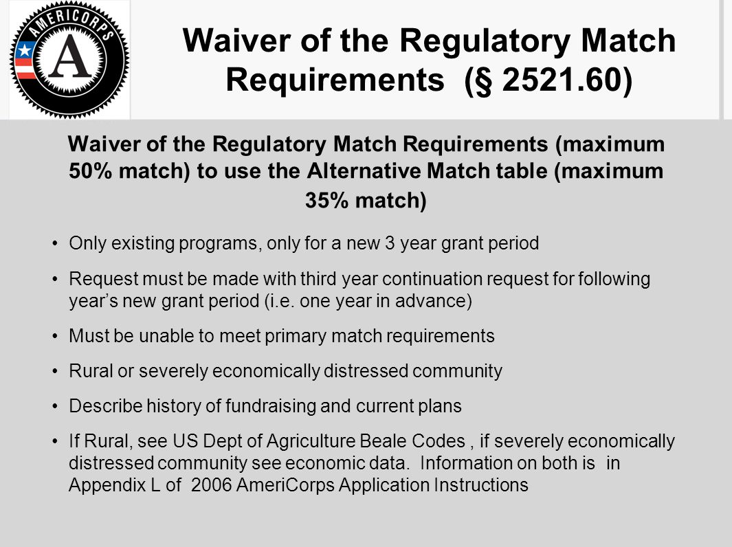 Waiver of the Regulatory Match Requirements (§ 2521.60) Waiver of the Regulatory Match Requirements (maximum 50% match) to use the Alternative Match table (maximum 35% match) Only existing programs, only for a new 3 year grant period Request must be made with third year continuation request for following year's new grant period (i.e.