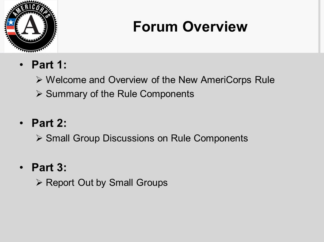 Forum Overview Part 1:  Welcome and Overview of the New AmeriCorps Rule  Summary of the Rule Components Part 2:  Small Group Discussions on Rule Components Part 3:  Report Out by Small Groups