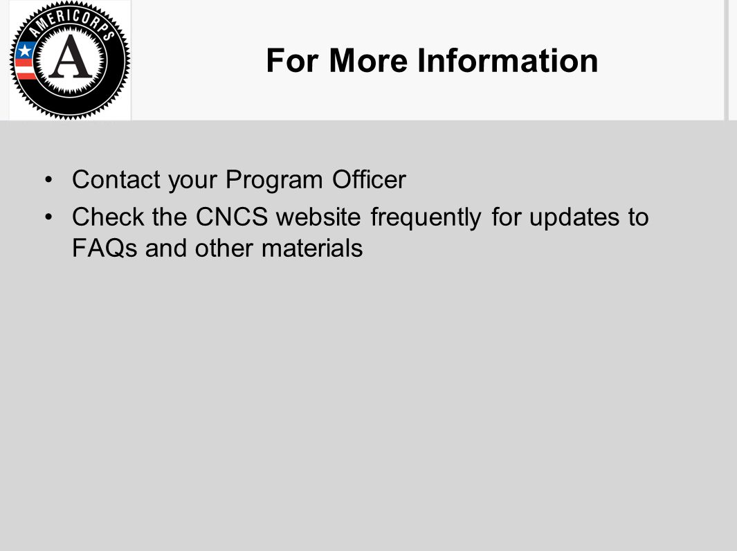 For More Information Contact your Program Officer Check the CNCS website frequently for updates to FAQs and other materials