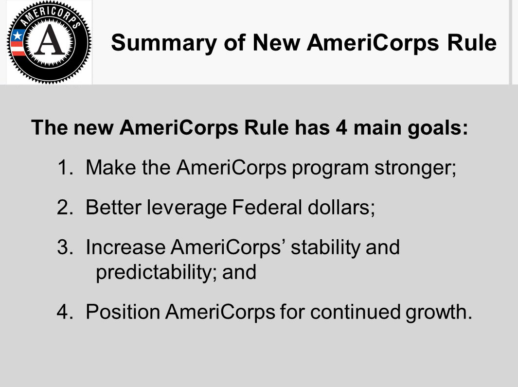 Summary of New AmeriCorps Rule The new AmeriCorps Rule has 4 main goals: 1. Make the AmeriCorps program stronger; 2. Better leverage Federal dollars;