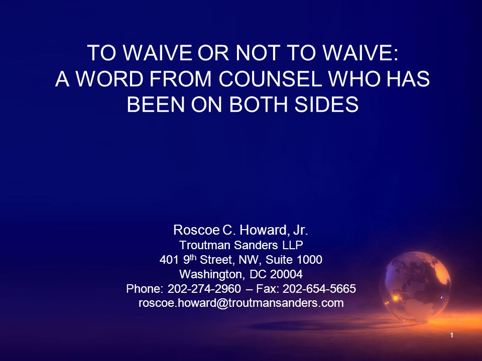 1 TO WAIVE OR NOT TO WAIVE: A WORD FROM COUNSEL WHO HAS BEEN ON BOTH SIDES Roscoe C.