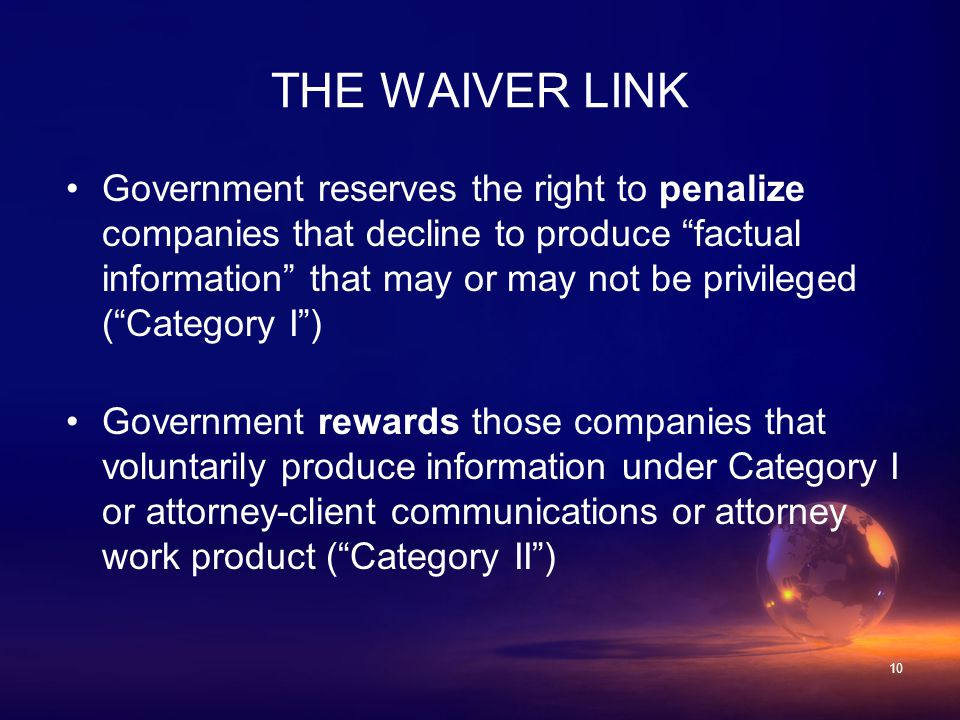 10 Government reserves the right to penalize companies that decline to produce factual information that may or may not be privileged ( Category I ) Government rewards those companies that voluntarily produce information under Category I or attorney-client communications or attorney work product ( Category II ) THE WAIVER LINK