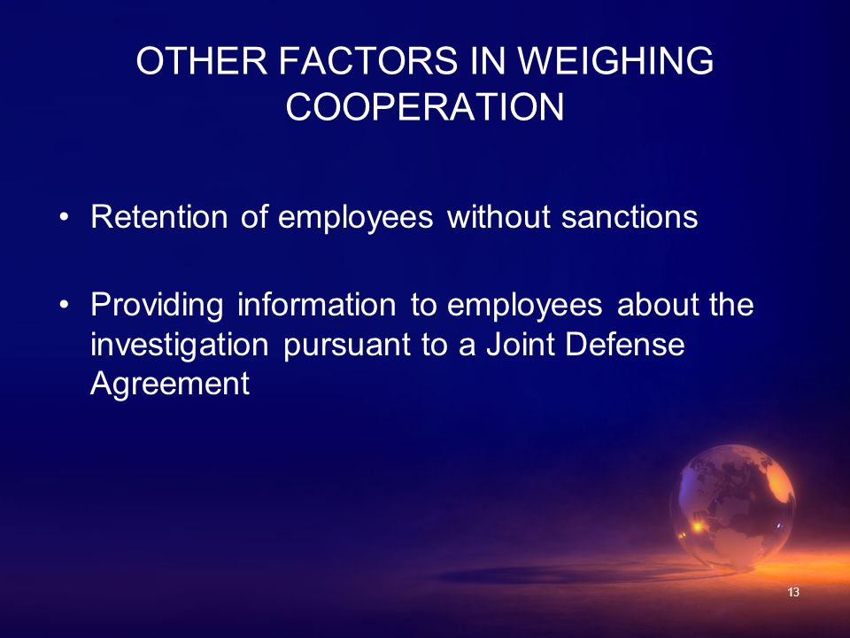 13 Retention of employees without sanctions Providing information to employees about the investigation pursuant to a Joint Defense Agreement OTHER FACTORS IN WEIGHING COOPERATION