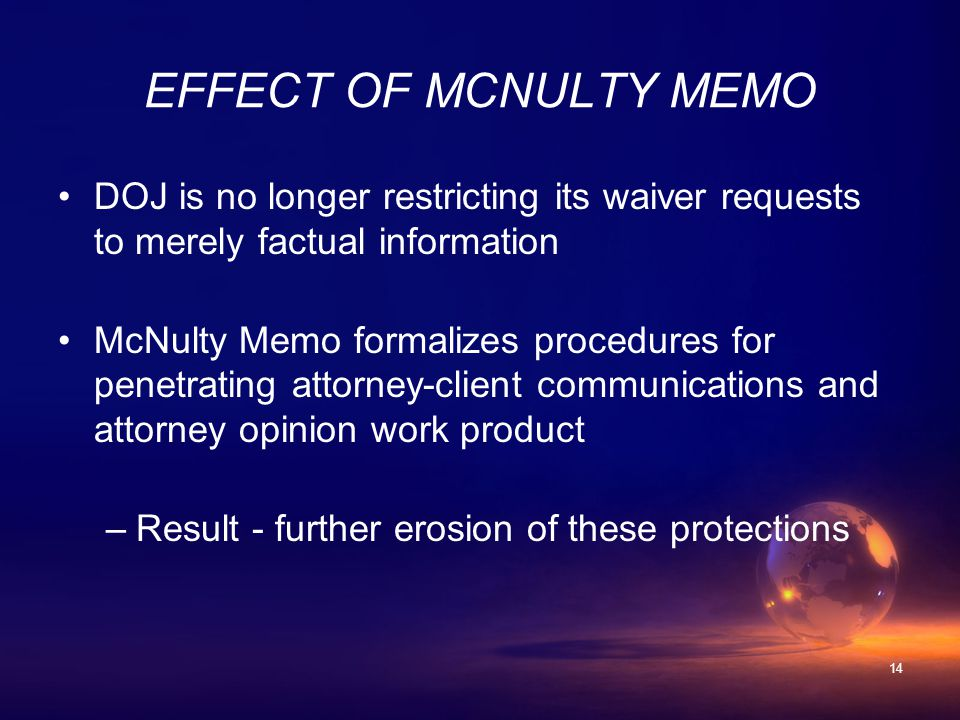 14 EFFECT OF MCNULTY MEMO DOJ is no longer restricting its waiver requests to merely factual information McNulty Memo formalizes procedures for penetrating attorney-client communications and attorney opinion work product –Result - further erosion of these protections